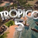 Tropico 5 ישוחרר ב 23 במאי